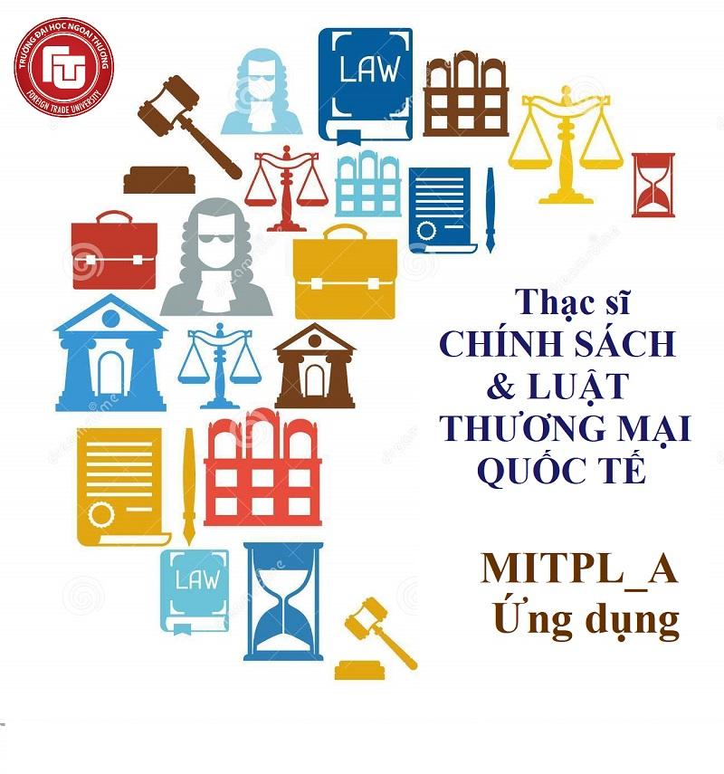 CHƯƠNG TRÌNH ĐÀO TẠO trình độ THẠC SĨ CHÍNH SÁCH VÀ LUẬT THƯƠNG MẠI QUỐC TẾ (MITPL_A), ngành Kinh tế quốc tế, theo định hướng ỨNG DỤNG